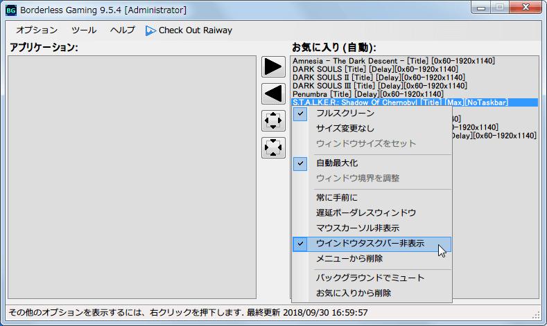 S.T.A.L.K.E.R Shadow of Chernobyl Borderless Gaming 設定(フルスクリーンボーダーレスの場合)、ウィンドウモードで起動した場合、ウィンドウ枠が残るため枠を非表示にしたい場合は Borderless Gaming を使用、ウィンドウモードではタスクバーを非表示にできないため、Favorites で登録したリストで右クリックしてウィンドウタスクバー非表示(Hide Windows Taskbar)を選択、ゲームロード中は必ずウィンドウサイズが若干変更する仕様によりウィンドウ枠が表示されたまま残ってしまうことがある、遅延ボーダーレスウィンドウ(Delay Borderless Window)を選択することである程度改善するが、まれにウィンドウ枠が残ってしまうことがあるのでその場合は Borderless Gaming の左側リストに表示されている S.T.A.L.K.E.R Shadow of Chernobyl を選択してボーダーレスボタン(ツール中央に表示されている4つのボタンで上から3つ目のボタン)をクリックする