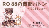 【RO 88の質問(バトン)】2017ver